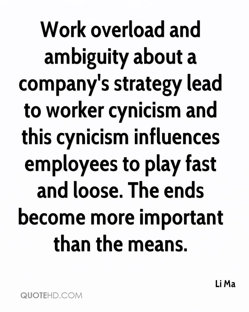 Work overload and ambiguity about a company's strategy lead to worker cynicism and this cynicism influences employees to play fast and loose. The ends become more important than the means.
