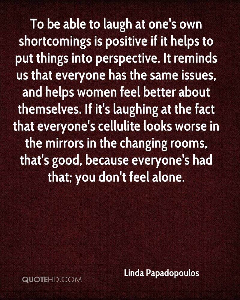 To be able to laugh at one's own shortcomings is positive if it helps to put things into perspective. It reminds us that everyone has the same issues, and helps women feel better about themselves. If it's laughing at the fact that everyone's cellulite looks worse in the mirrors in the changing rooms, that's good, because everyone's had that; you don't feel alone.