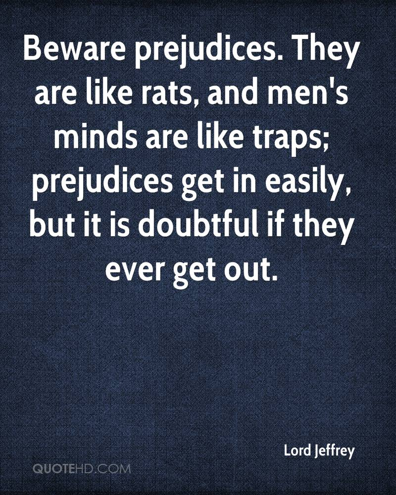 Beware prejudices. They are like rats, and men's minds are like traps; prejudices get in easily, but it is doubtful if they ever get out.