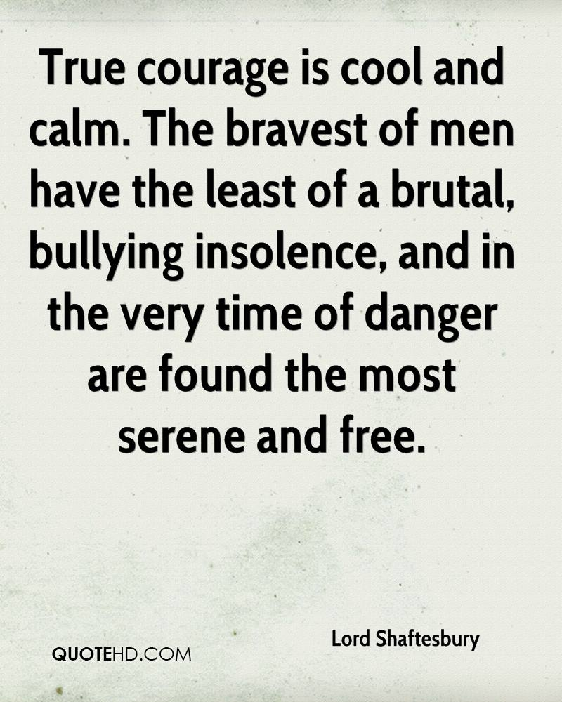 True courage is cool and calm. The bravest of men have the least of a brutal, bullying insolence, and in the very time of danger are found the most serene and free.