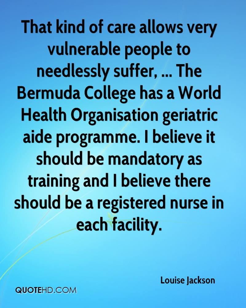 That kind of care allows very vulnerable people to needlessly suffer, ... The Bermuda College has a World Health Organisation geriatric aide programme. I believe it should be mandatory as training and I believe there should be a registered nurse in each facility.