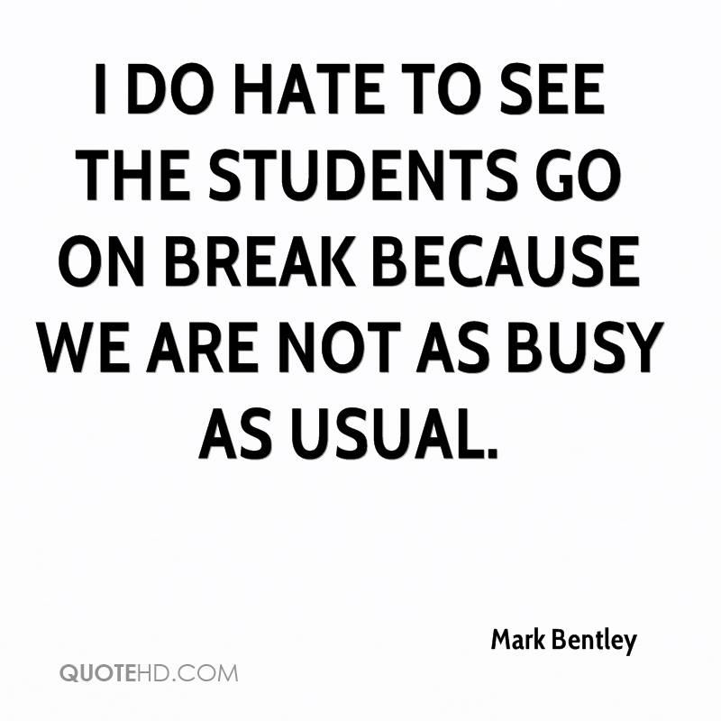 I do hate to see the students go on break because we are not as busy as usual.