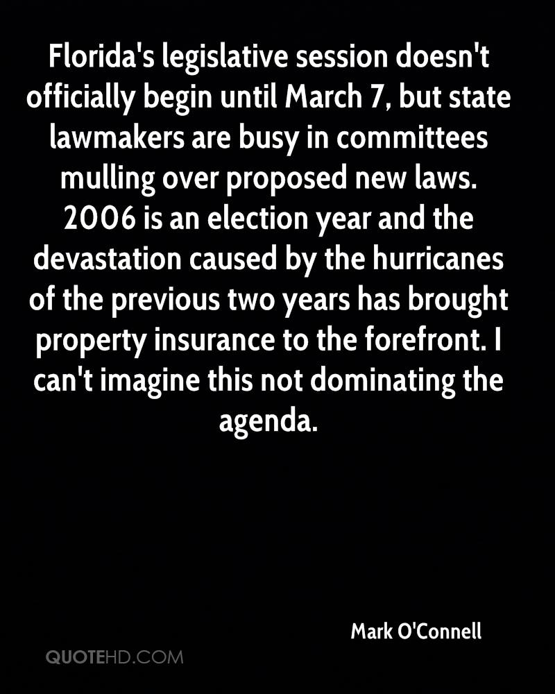 Florida's legislative session doesn't officially begin until March 7, but state lawmakers are busy in committees mulling over proposed new laws. 2006 is an election year and the devastation caused by the hurricanes of the previous two years has brought property insurance to the forefront. I can't imagine this not dominating the agenda.
