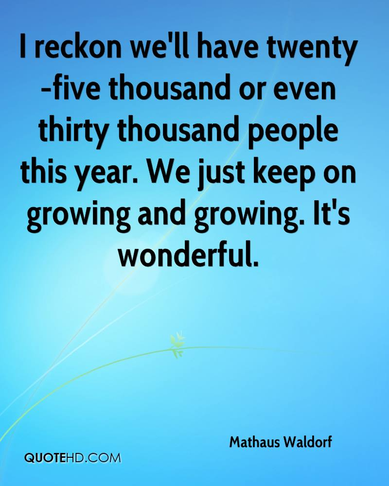 I reckon we'll have twenty-five thousand or even thirty thousand people this year. We just keep on growing and growing. It's wonderful.