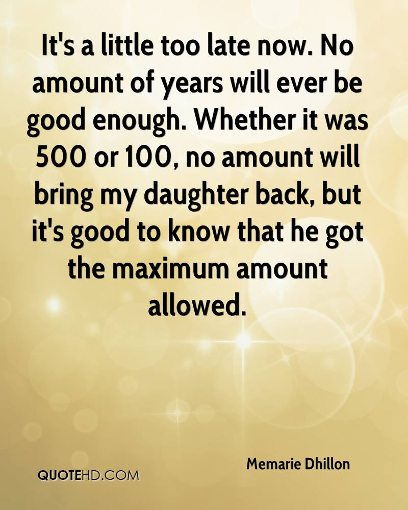 It's a little too late now. No amount of years will ever be good enough. Whether it was 500 or 100, no amount will bring my daughter back, but it's good to know that he got the maximum amount allowed.