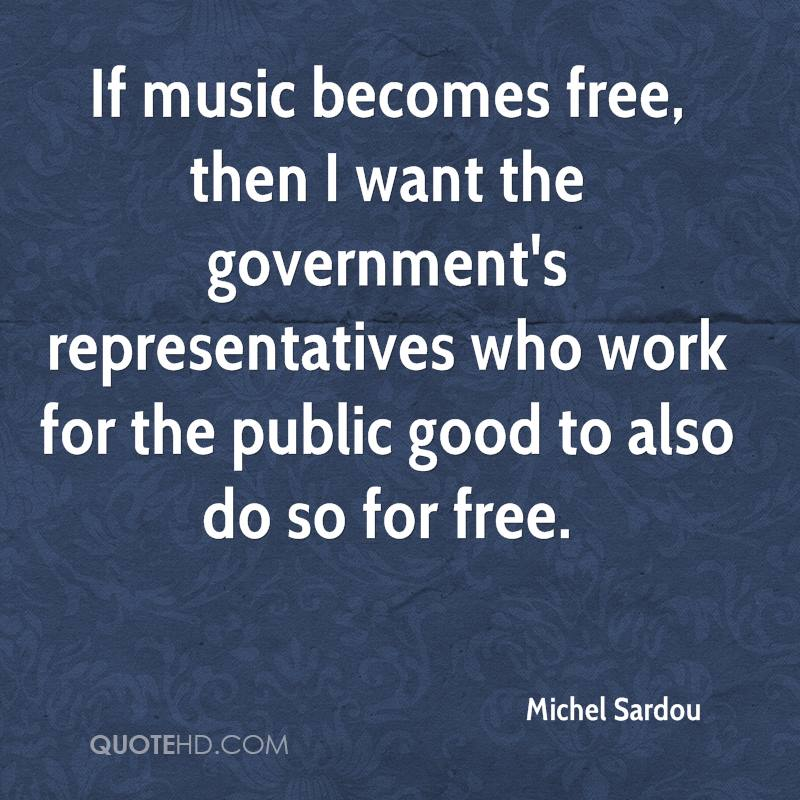 If music becomes free, then I want the government's representatives who work for the public good to also do so for free.