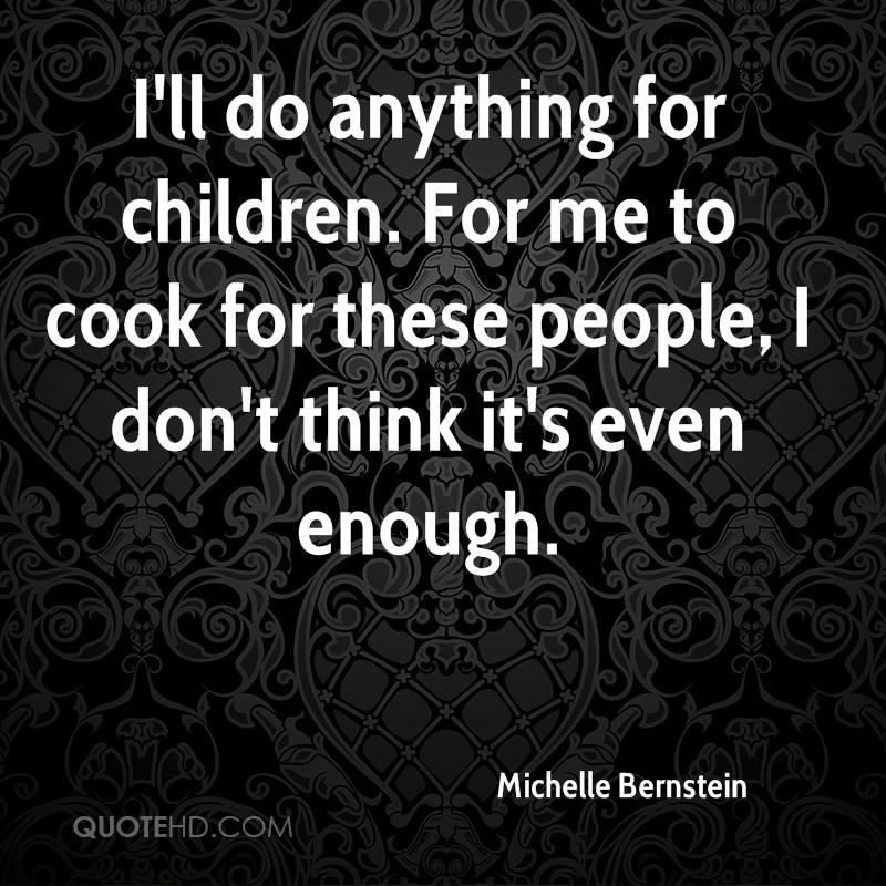I'll do anything for children. For me to cook for these people, I don't think it's even enough.