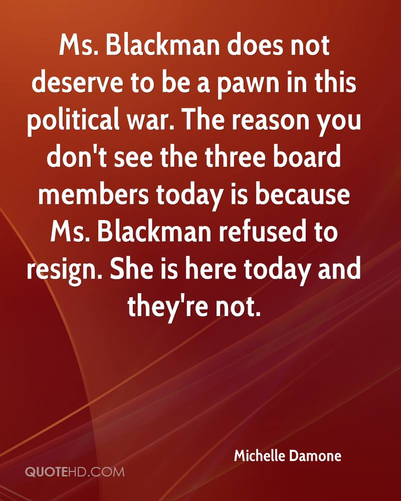 Ms. Blackman does not deserve to be a pawn in this political war. The reason you don't see the three board members today is because Ms. Blackman refused to resign. She is here today and they're not.