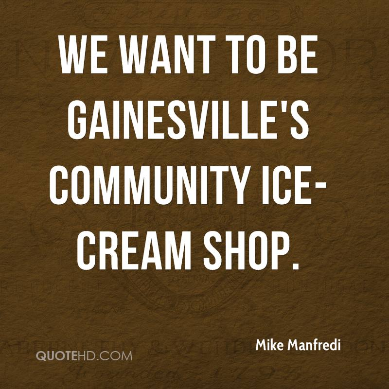 We want to be Gainesville's community ice-cream shop.