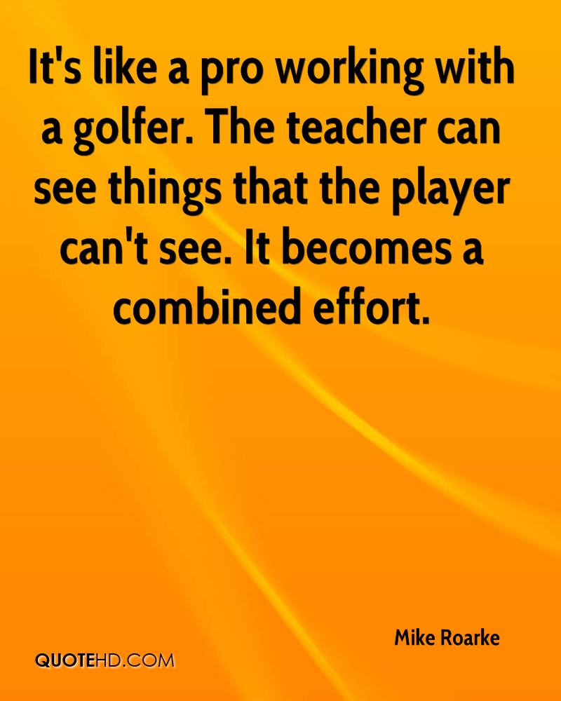 It's like a pro working with a golfer. The teacher can see things that the player can't see. It becomes a combined effort.