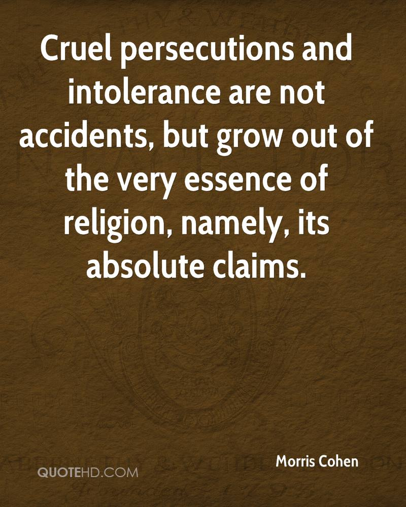Cruel persecutions and intolerance are not accidents, but grow out of the very essence of religion, namely, its absolute claims.