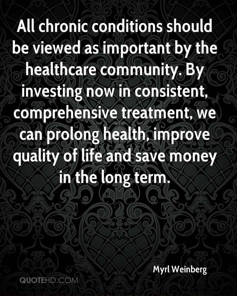 All chronic conditions should be viewed as important by the healthcare community. By investing now in consistent, comprehensive treatment, we can prolong health, improve quality of life and save money in the long term.