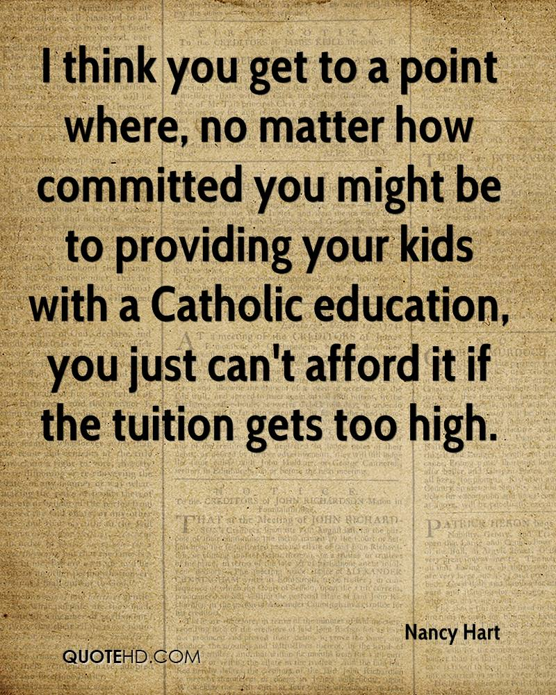 I think you get to a point where, no matter how committed you might be to providing your kids with a Catholic education, you just can't afford it if the tuition gets too high.