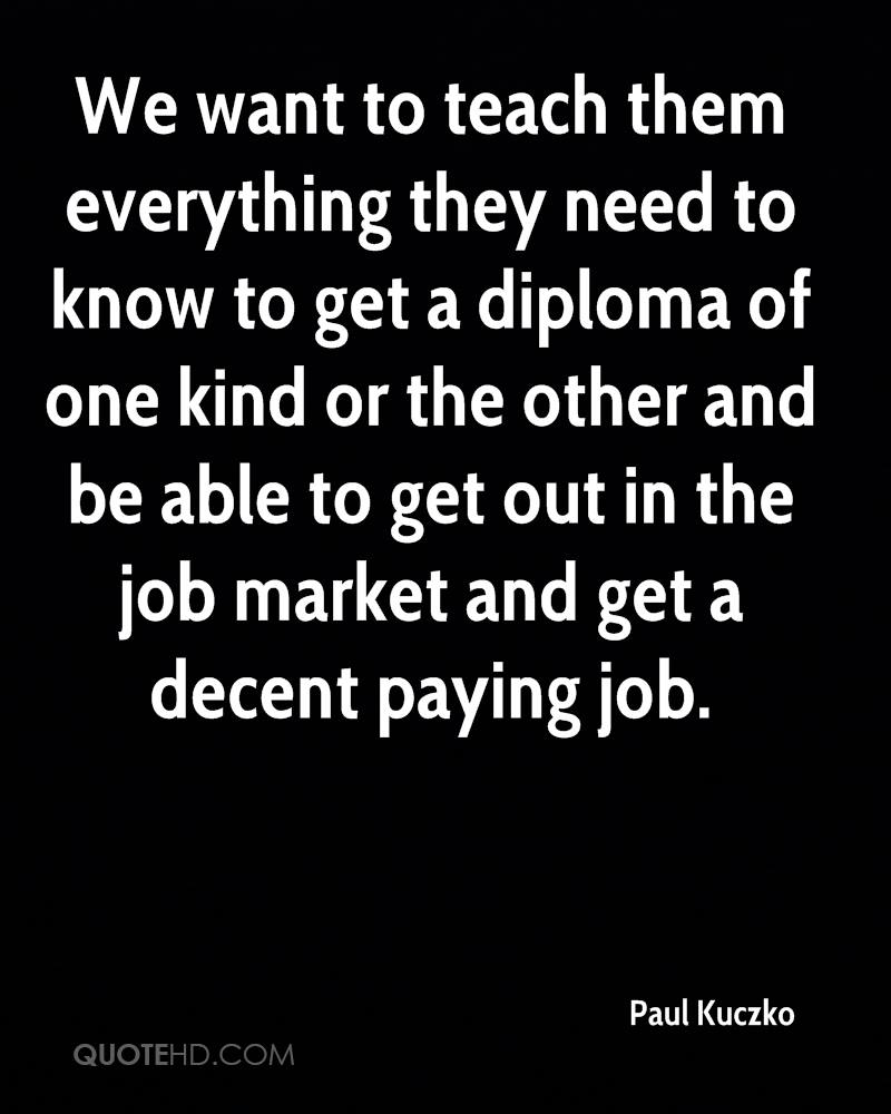 We want to teach them everything they need to know to get a diploma of one kind or the other and be able to get out in the job market and get a decent paying job.