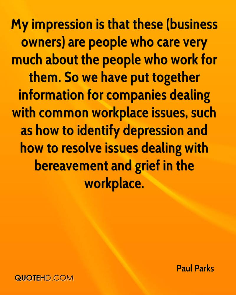 My impression is that these (business owners) are people who care very much about the people who work for them. So we have put together information for companies dealing with common workplace issues, such as how to identify depression and how to resolve issues dealing with bereavement and grief in the workplace.