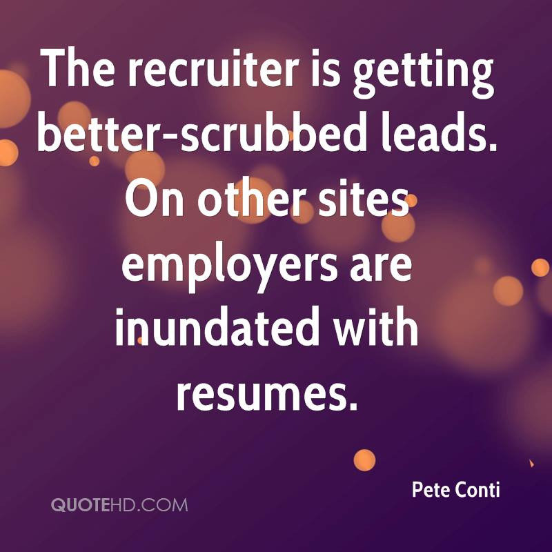 The recruiter is getting better-scrubbed leads. On other sites employers are inundated with resumes.