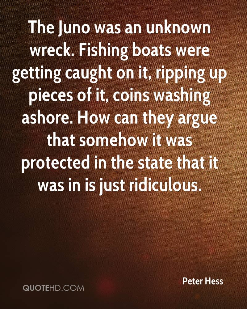The Juno was an unknown wreck. Fishing boats were getting caught on it, ripping up pieces of it, coins washing ashore. How can they argue that somehow it was protected in the state that it was in is just ridiculous.