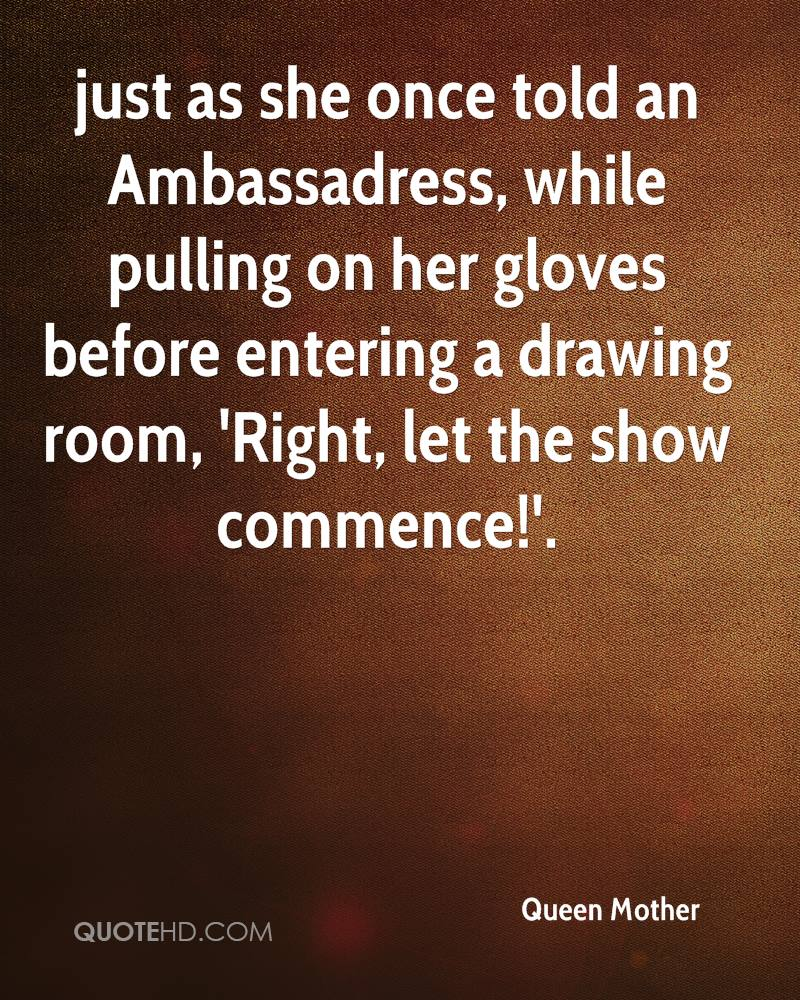 just as she once told an Ambassadress, while pulling on her gloves before entering a drawing room, 'Right, let the show commence!'.