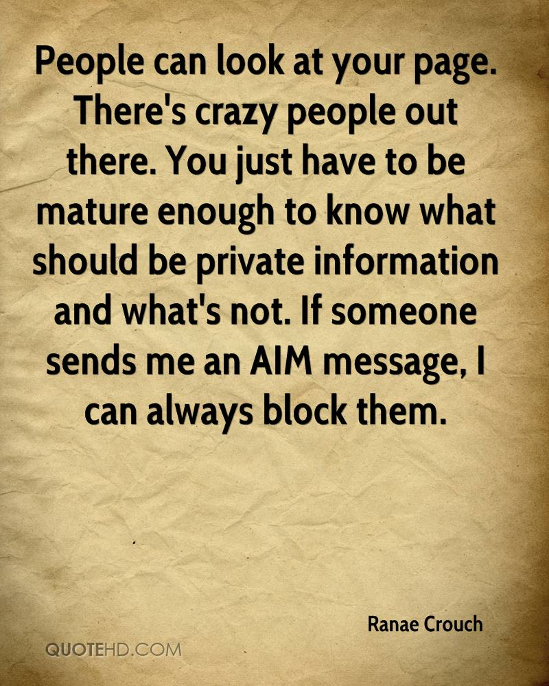 People can look at your page. There's crazy people out there. You just have to be mature enough to know what should be private information and what's not. If someone sends me an AIM message, I can always block them.