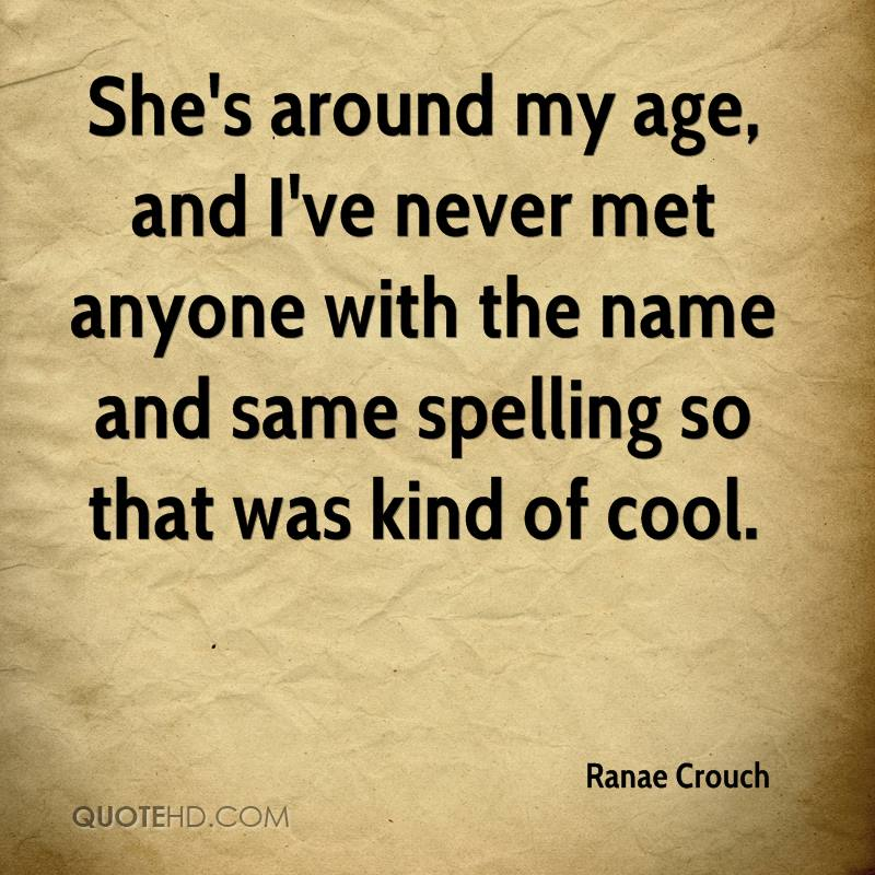 She's around my age, and I've never met anyone with the name and same spelling so that was kind of cool.