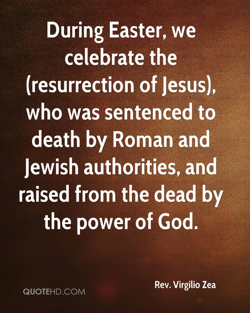 During Easter, we celebrate the (resurrection of Jesus), who was sentenced to death by Roman and Jewish authorities, and raised from the dead by the power of God.