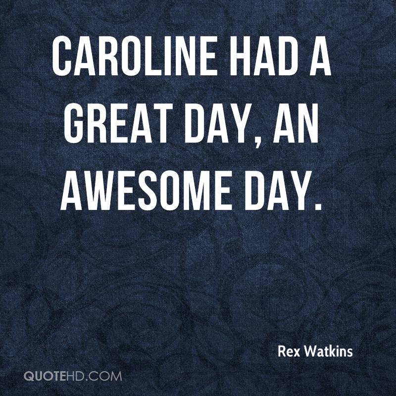 Caroline had a great day, an awesome day.