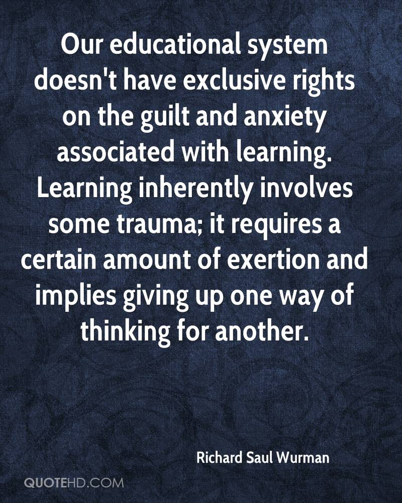 Our educational system doesn't have exclusive rights on the guilt and anxiety associated with learning. Learning inherently involves some trauma; it requires a certain amount of exertion and implies giving up one way of thinking for another.