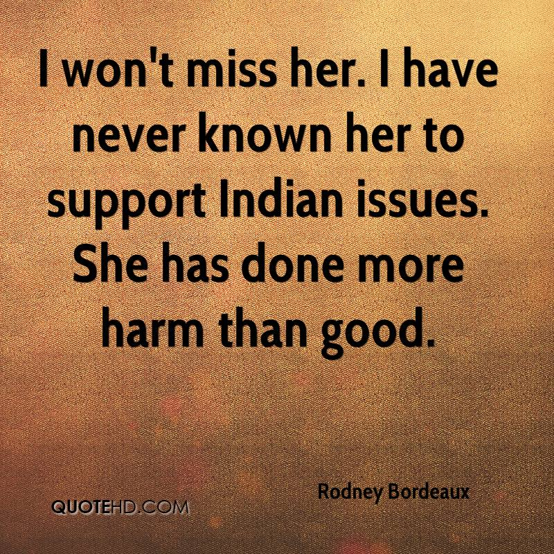 I won't miss her. I have never known her to support Indian issues. She has done more harm than good.