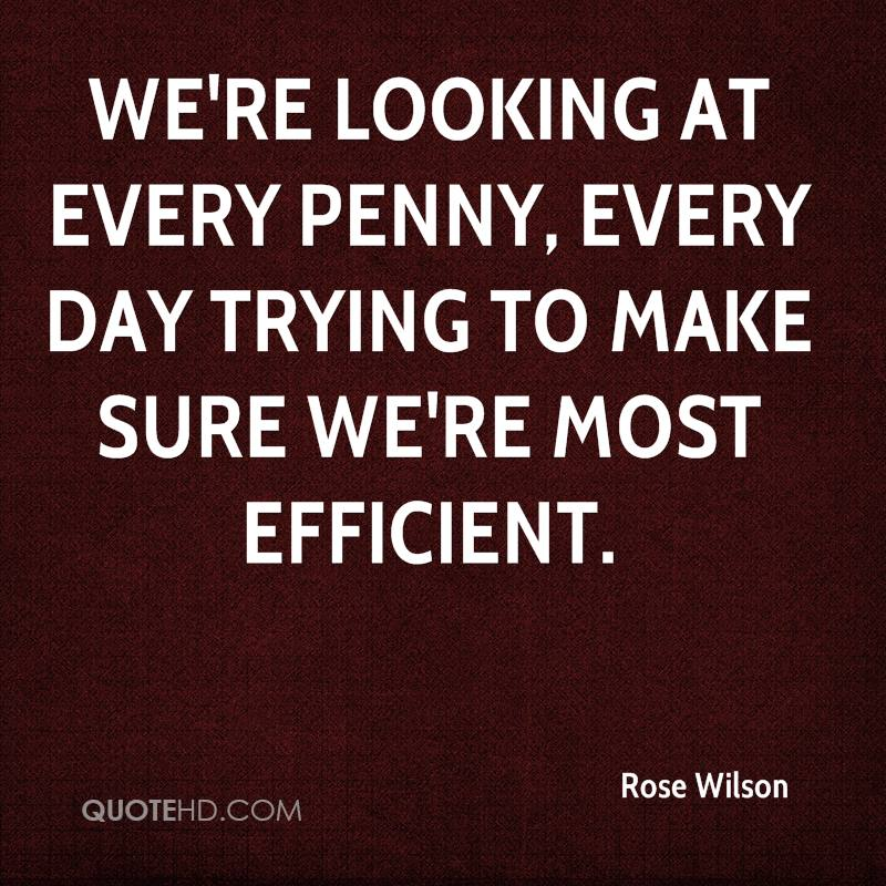 We're looking at every penny, every day trying to make sure we're most efficient.