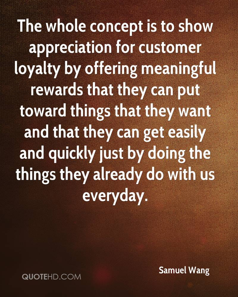 The whole concept is to show appreciation for customer loyalty by offering meaningful rewards that they can put toward things that they want and that they can get easily and quickly just by doing the things they already do with us everyday.