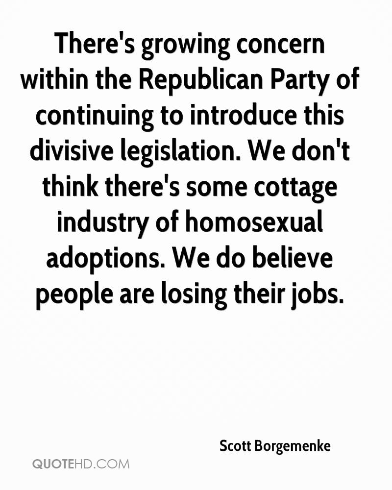 There's growing concern within the Republican Party of continuing to introduce this divisive legislation. We don't think there's some cottage industry of homosexual adoptions. We do believe people are losing their jobs.