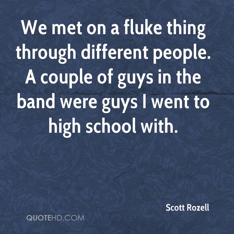 We met on a fluke thing through different people. A couple of guys in the band were guys I went to high school with.