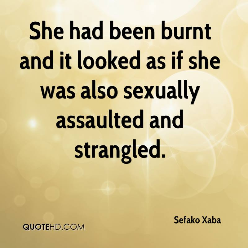 She had been burnt and it looked as if she was also sexually assaulted and strangled.