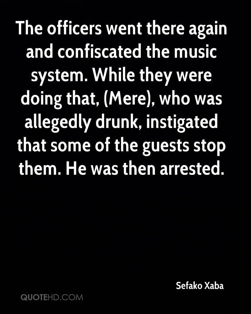 The officers went there again and confiscated the music system. While they were doing that, (Mere), who was allegedly drunk, instigated that some of the guests stop them. He was then arrested.