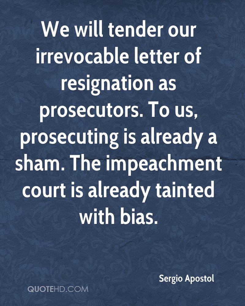 We will tender our irrevocable letter of resignation as prosecutors. To us, prosecuting is already a sham. The impeachment court is already tainted with bias.