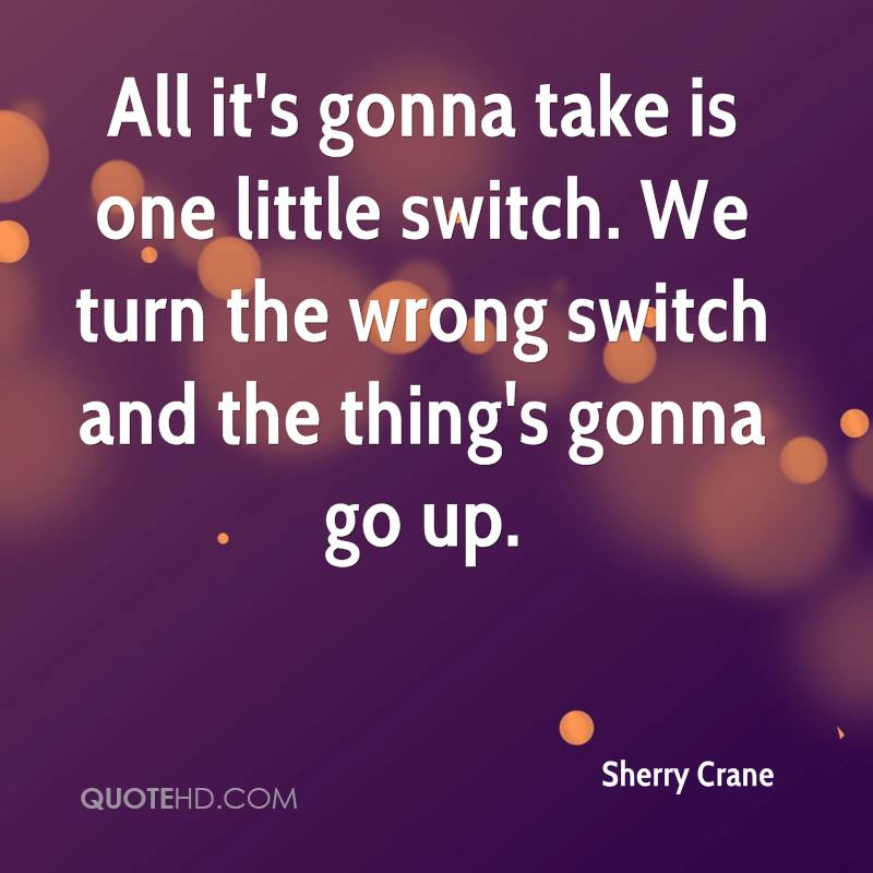 All it's gonna take is one little switch. We turn the wrong switch and the thing's gonna go up.