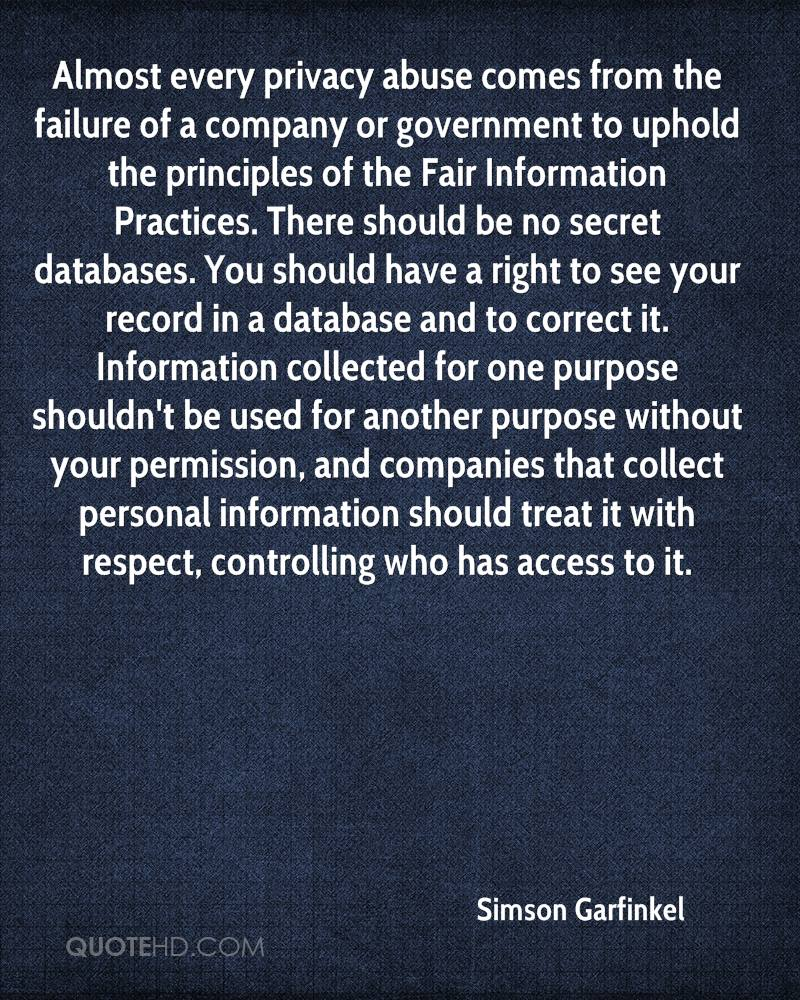 Almost every privacy abuse comes from the failure of a company or government to uphold the principles of the Fair Information Practices. There should be no secret databases. You should have a right to see your record in a database and to correct it. Information collected for one purpose shouldn't be used for another purpose without your permission, and companies that collect personal information should treat it with respect, controlling who has access to it.
