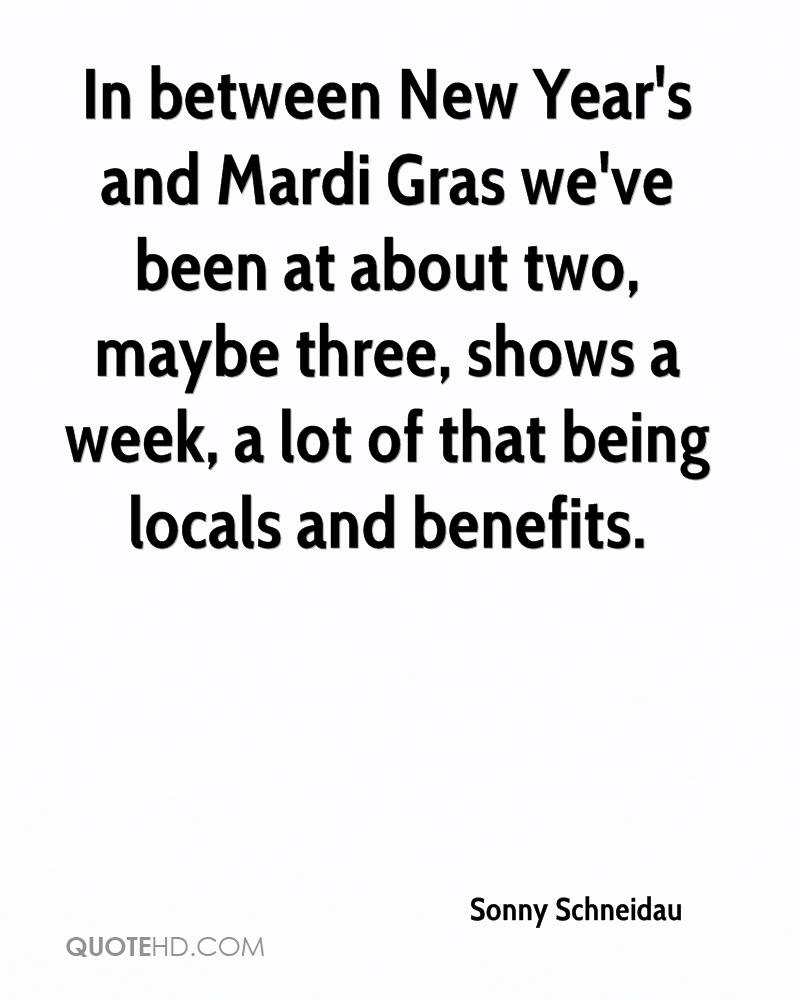 In between New Year's and Mardi Gras we've been at about two, maybe three, shows a week, a lot of that being locals and benefits.