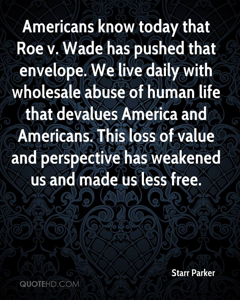 Americans know today that Roe v. Wade has pushed that envelope. We live daily with wholesale abuse of human life that devalues America and Americans. This loss of value and perspective has weakened us and made us less free.