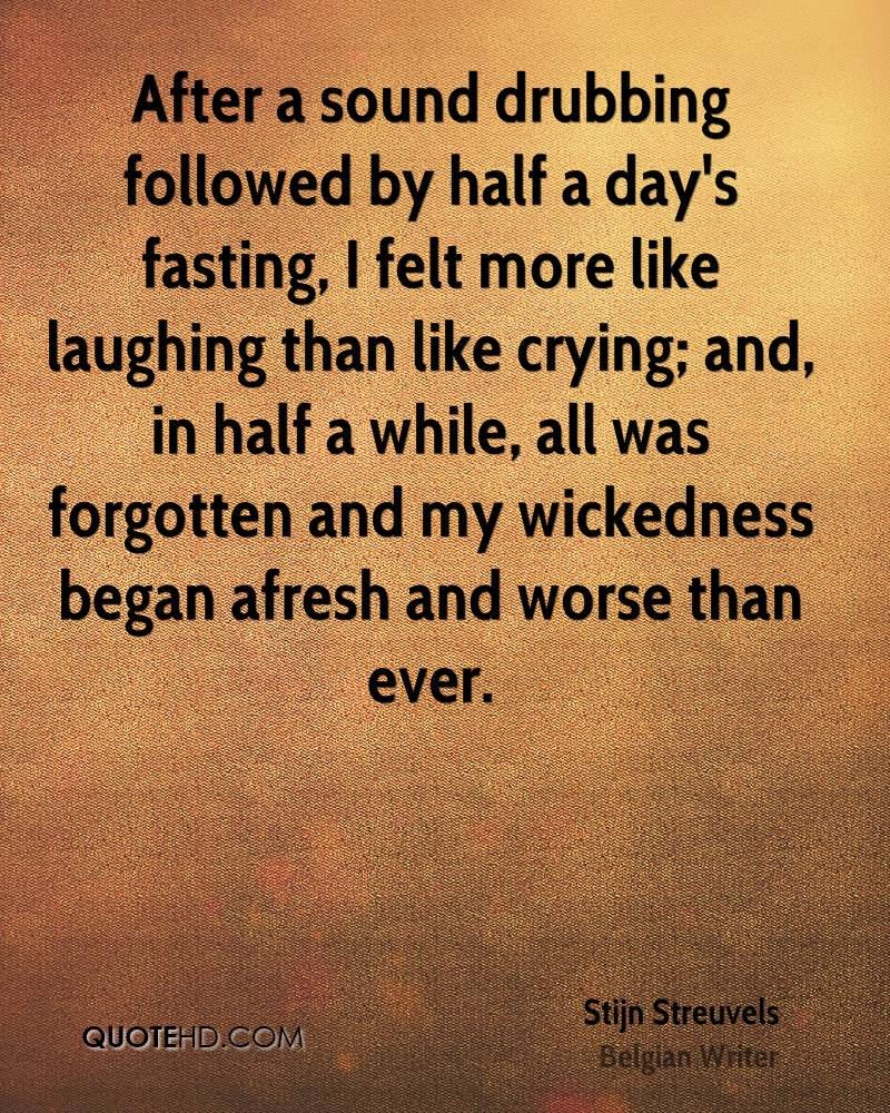 After a sound drubbing followed by half a day's fasting, I felt more like laughing than like crying; and, in half a while, all was forgotten and my wickedness began afresh and worse than ever.