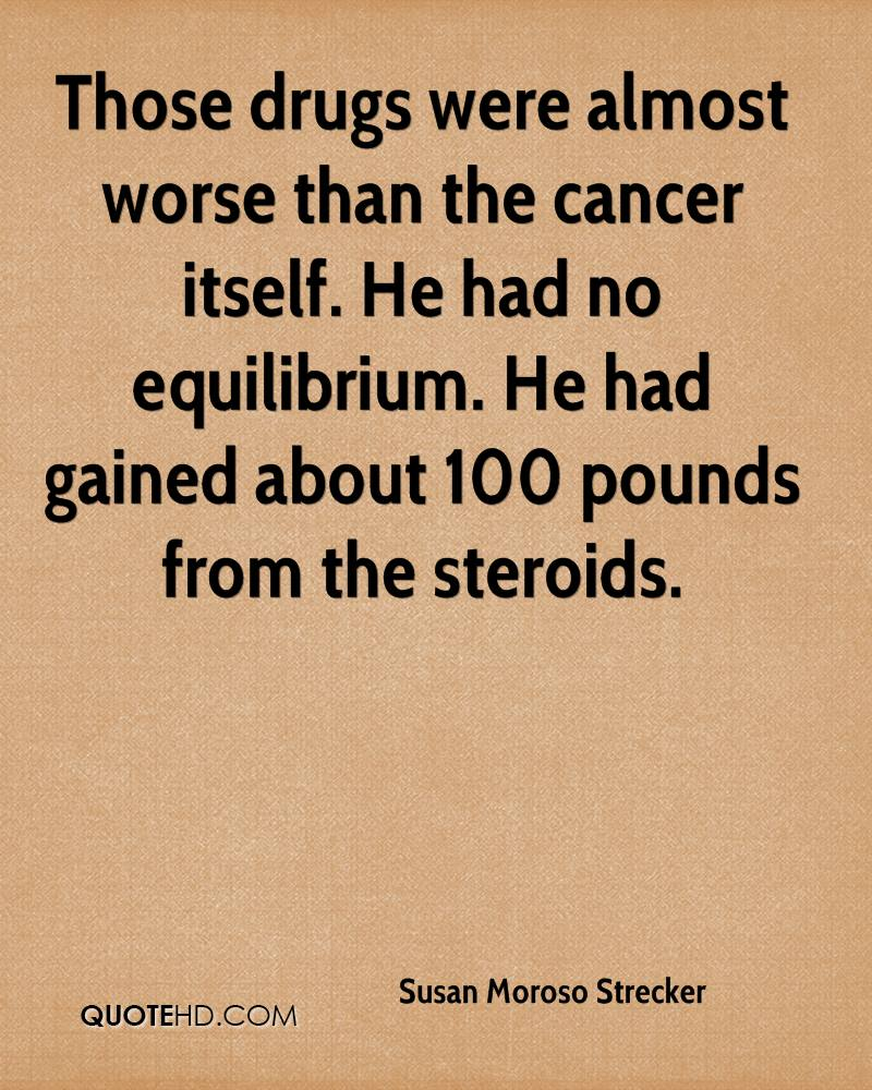Those drugs were almost worse than the cancer itself. He had no equilibrium. He had gained about 100 pounds from the steroids.