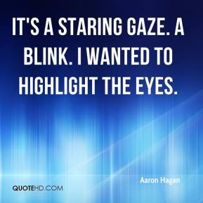 Aaron Hagan - It's a staring gaze. A blink. I wanted to highlight the eyes.