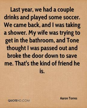 Last year, we had a couple drinks and played some soccer. We came back, and I was taking a shower. My wife was trying to get in the bathroom, and Tone thought I was passed out and broke the door down to save me. That's the kind of friend he is.