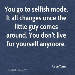 You go to selfish mode. It all changes once the little guy comes around. You don't live for yourself anymore.