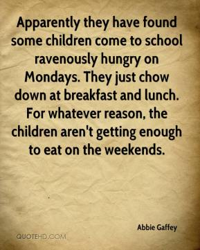 Apparently they have found some children come to school ravenously hungry on Mondays. They just chow down at breakfast and lunch. For whatever reason, the children aren't getting enough to eat on the weekends.