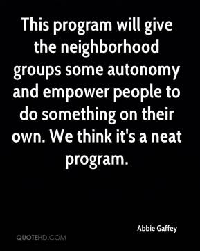 This program will give the neighborhood groups some autonomy and empower people to do something on their own. We think it's a neat program.