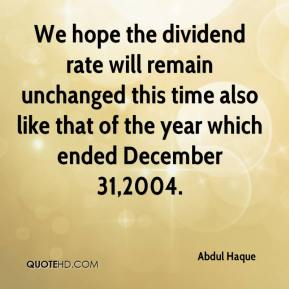 We hope the dividend rate will remain unchanged this time also like that of the year which ended December 31,2004.