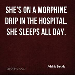She's on a morphine drip in the hospital. She sleeps all day.