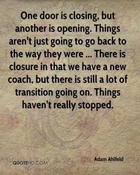 Adam Ahlfeld - One door is closing, but another is opening. Things aren't just going to go back to the way they were ... There is closure in that we have a new coach, but there is still a lot of transition going on. Things haven't really stopped.