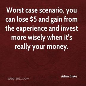 Adam Blake - Worst case scenario, you can lose $5 and gain from the experience and invest more wisely when it's really your money.